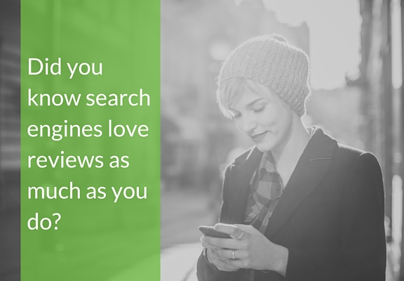 Did you know search engines love reviews as much as you do?