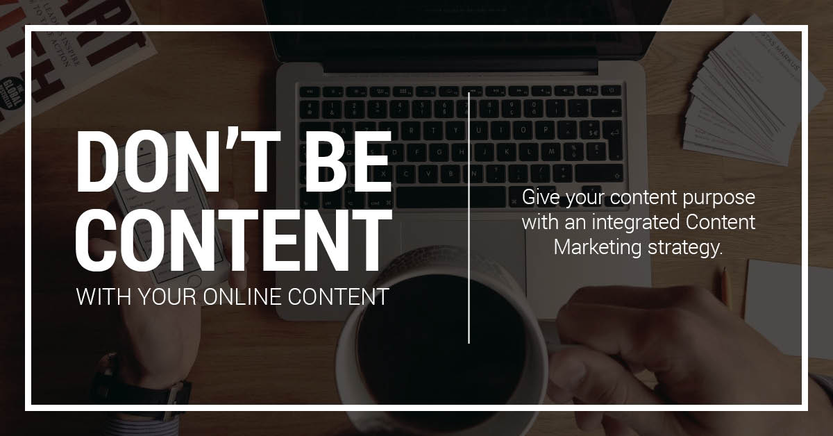 Don't be content with your online content. Give your content purpose with an integrated Content Marketing strategy.