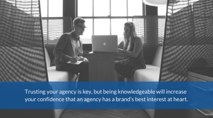 Trusting your agency is key, but being knowledgeable will increase your confidence that an agency has a brand's best interest at heart.