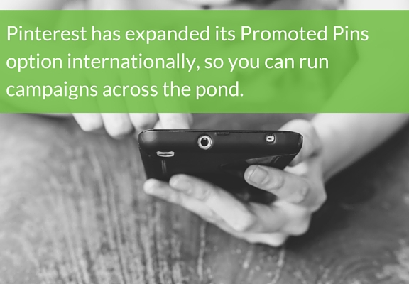 Pinterest has expanded its Promoted Pins option internationally, so you can run campaigns across the pond.