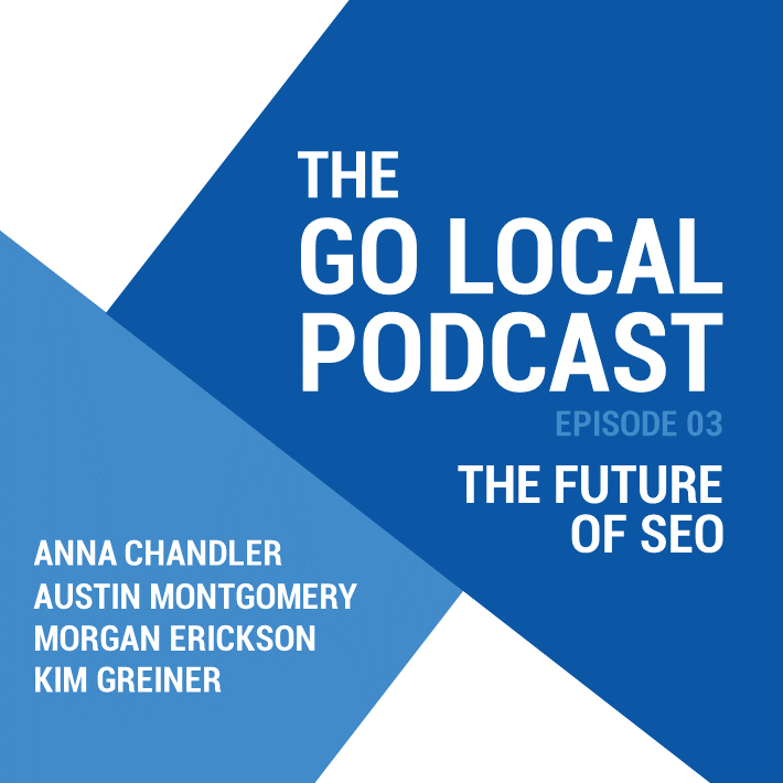 Go Local Podcast 3 - The Future of SEO. Anna Chandler, Austin Montgomery, Morgan Erickson, Kim Greiner